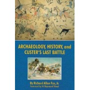 Archaeology, History and Custer's Last Battle by Richard A. Fox