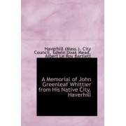 A Memorial of John Greenleaf Whittier from His Native City, Haverhill by Haverhill (Mass ) City Council