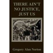 There Ain't No Justice, Just Us by Gregory A Norton