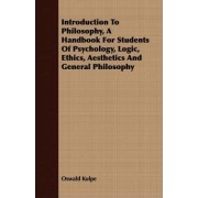 Introduction To Philosophy, A Handbook For Students Of Psychology, Logic, Ethics, Aesthetics And General Philosophy by Oswald K
