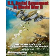 U.S. Aerial Armament in World War II - The Ultimate Look: Bombs, Bombsights, and Bombing Volume 2 by William Wolf