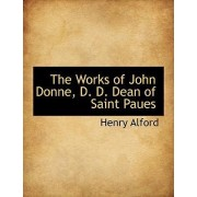 The Works of John Donne, D. D. Dean of Saint Paues by Henry Alford