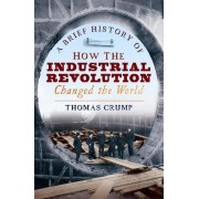 A Brief History of How the Industrial Revolution Changed the World by Thomas Crump