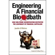 Engineering A Financial Bloodbath: How Sub-prime Securitization Destroyed The Legitimacy Of Financial Capitalism by Justin O'Brien