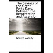 The Sayings of the Great Forty Days, Between the Resurrection and Ascension by George Moberly