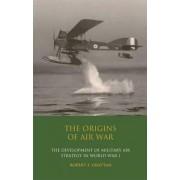 The Origins of Air War by Robert F. Grattan