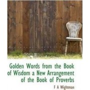 Golden Words from the Book of Wisdom a New Arrangement of the Book of Proverbs by F A Wightman