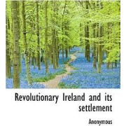 Revolutionary Ireland and Its Settlement by Anonymous