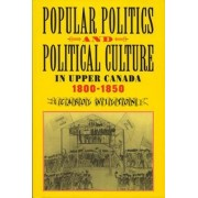 Popular Politics and Political Culture in Upper Canada, 1800-1850 by Carol Wilton