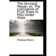 The Orchard House; Or, the Cultivation of Fruit Trees in Pots Under Glass by Thomas Rivers