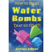 How to Make Water Bombs That Go Splat!: Fold Five Easy Origami Water Bombs