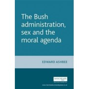 The Bush Administration, Sex and the Moral Agenda by Edward Ashbee