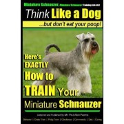 Miniature Schnauzer Dog Training Think Like a Dog But Don't Eat Your Poop! by MR Paul Allen Pearce