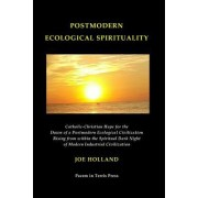 Postmodern Ecological Spirituality: Catholic-Christian Hope for the Dawn of a Postmodern Ecological Civilization Rising from Within the Spiritual Dark
