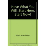 Have What You Will, Start Here, Start Now! by James Stephen Dubois