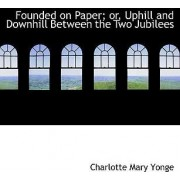 Founded on Paper; Or, Uphill and Downhill Between the Two Jubilees by Charlotte Mary Yonge