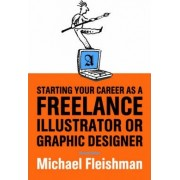 Starting Your Career as a Freelance Illustrator or Graphic Designer by Michael Fleishman