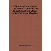 A Shooting Catechism or The Essential Guide to the Etiquette and Knowledge of English Game Shooting by F R Meysey-Thompson