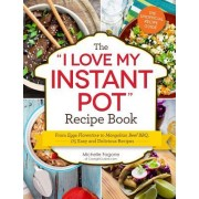 """The """"I Love My Instant Pot"""" Recipe Book: From Eggs Florentine to Mongolian Beef BBQ, 175 Easy and Delicious Recipes"""
