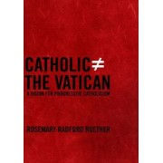 Catholic Does Not Equal The Vatican by Rosemary Radford Ruether