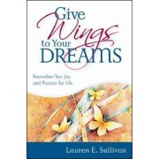 Give Wings to Your Dreams by Lauren E Sullivan