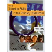 Using Thinking Skills in the Primary Classroom by Peter Kelly