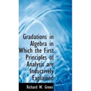 Gradations in Algebra in Which the First Principles of Analysis Are Inductively Explained by Richard W Green
