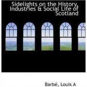 Sidelights on the History, Industries & Social Life of Scotland by Barb A Louis