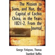 The Mission to Siam, and Hue, the Capital of Cochin China, in the Years 1821-2. from the Journal by George Finlayson