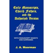 Early Manuscripts, Church Fathers and the Authorized Version with Manuscript Digests and Summaries by J A Moorman