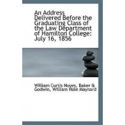 An Address Delivered Before the Graduating Class of the Law Department of Hamilton College by Baker & Godwin William Ha Curtis Noyes