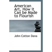American Art, How It Can Be Made to Flourish by John Cotton Dana