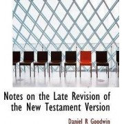 Notes on the Late Revision of the New Testament Version by Daniel R Goodwin