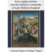 East Anglian Society and the Political Community of Late Medieval England by Roger Virgoe