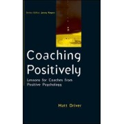 Coaching Positively: Lessons for Coaches from Positive Psychology by Matt Driver