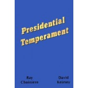 Presidential Temperament the Unfolding of Character in the Forty Presidents of the United States by Ray Choiniere