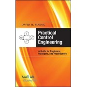 Practical Control Engineering: Guide for Engineers, Managers, and Practitioners by David M. Koenig