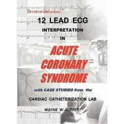 12 Lead ECG Interpretation in Acute Coronary Syndrome with Case Studies from the Cardiac Catheterization Lab by Wayne W Ruppert