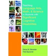 Teaching Language Arts, Math, and Science to Students with Significant Cognitive Disabilities by Diane M. Browder