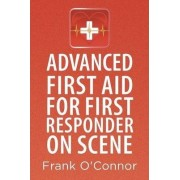 Advanced First Aid for First Responder on Scene by Frank O'Connor