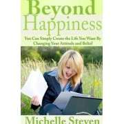 Beyond Happiness: You Can Simply Create the Life You Want By Changing Your Attitude and Belief by Michelle Steven