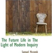 The Future Life in the Light of Modern Inquiry by Samuel McComb