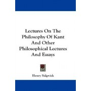 Lectures on the Philosophy of Kant and Other Philosophical Lectures and Essays by Henry Sidgwick
