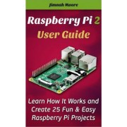 Raspberry Pi 2 User Guide Learn How It Works and Create 25 Fun & Easy Raspberry Pi Projects by Jimnah Moore
