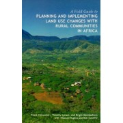 Field Guide to Planning and Implementing Land Use Changes with Rural Communities in Africa by Frank Chinembiri