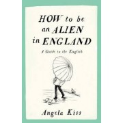 How to be an Alien in England by Angela Kiss
