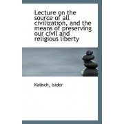 Lecture on the Source of All Civilization, and the Means of Preserving Our Civil and Religious Liber by Kalisch Isidor