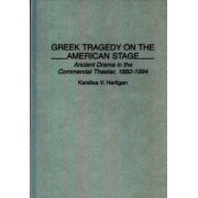 Greek Tragedy on the American Stage by Karelisa V. Hartigan