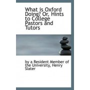 What Is Oxford Doing? Or, Hints to College Pastors and Tutors by By A Resident Member of the University