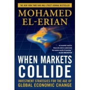 When Markets Collide: Investment Strategies for the Age of Global Economic Change by Mohamed El-Erian